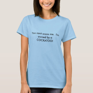 You cant scare me.  I'm owned by a COCKATOO! T-Shirt