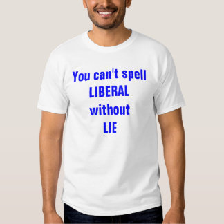 You can't spell LIBERAL without LIE T Shirt