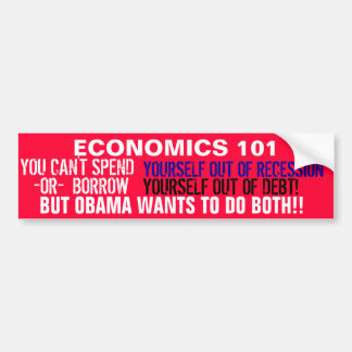 You can't SPEND yourself out of recession OR Bumper Sticker