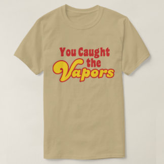 You Caught the Vapors T-Shirt