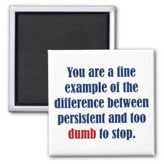 You decide persistent or just plain dumb magnet