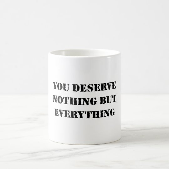 YOU DESERVE NOTHING BUT EVERYTHING COFFEE MUG
