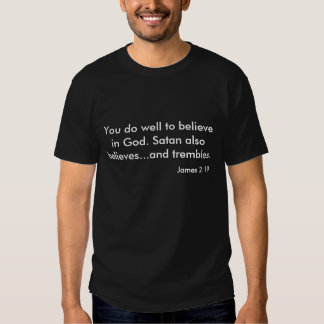 You do well to believe in God. Satan also belie... Tshirts