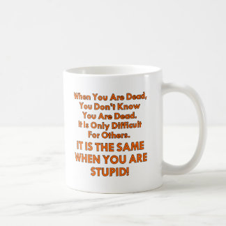 You Don't Know When You're Dead Or Stupid Coffee Mug