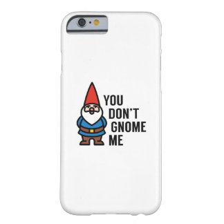 You Don't Gnome Me Barely There iPhone 6 Case