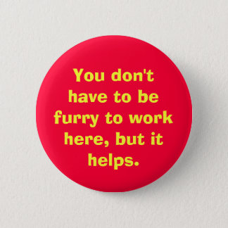 You don't have to be furry to work here, but it... 2 inch round button