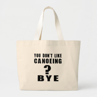You Don't Like canoeing ? Bye Large Tote Bag