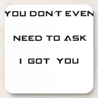 you don't ned to ask i got you coaster