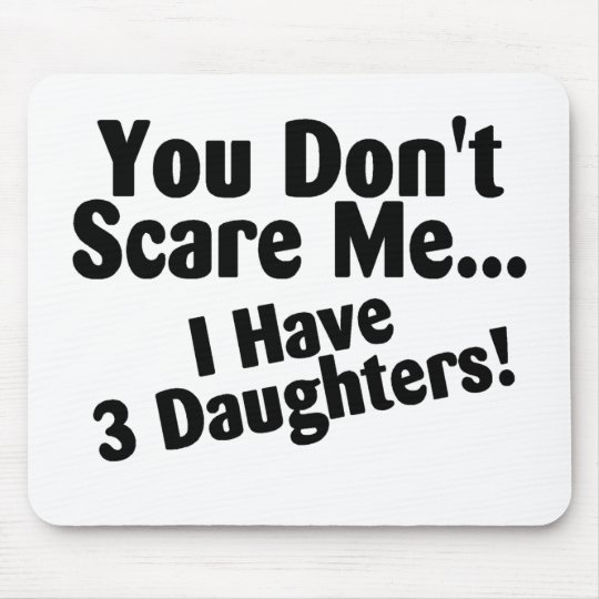 You Dont Scare me I Have Three Daughters Mouse Pad