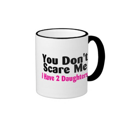 You Dont Scare Me I Have Two Daughters Mug