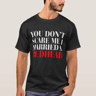 You Dont Scare Me I Married A Redhead T-Shirt