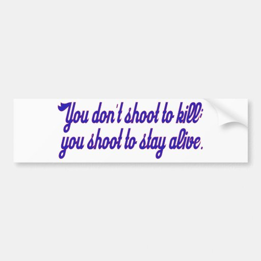 You don't shoot to kill; bumper sticker