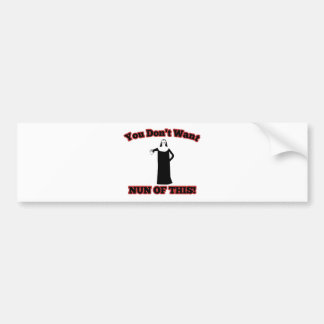 You Don't Want Nun Of This! Bumper Sticker