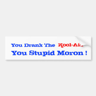 You Drank The Kool-Aid You Stupid Moron Bumper Sticker