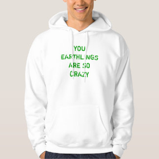 YOU EARTHLINGS ARE SO CRAZY HOODIE