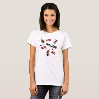 YOU FREAKING BUG ME WITH BUGS T-SHIRT