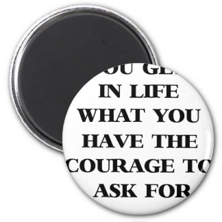 you get in life what you have the courage to ask f 2 inch round magnet