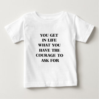 you get in life what you have the courage to ask f baby T-Shirt