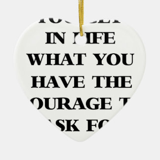 you get in life what you have the courage to ask f ceramic ornament