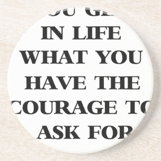 you get in life what you have the courage to ask f coaster