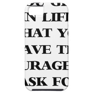 you get in life what you have the courage to ask f iPhone 5 case