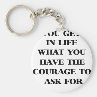 you get in life what you have the courage to ask f keychain