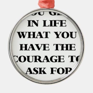 you get in life what you have the courage to ask f metal ornament
