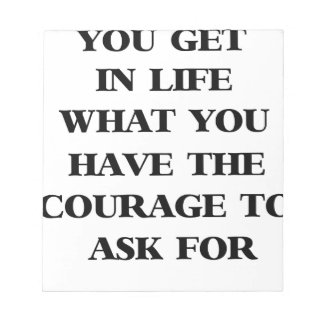 you get in life what you have the courage to ask f notepad