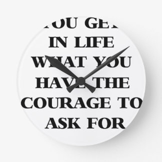 you get in life what you have the courage to ask f round clock