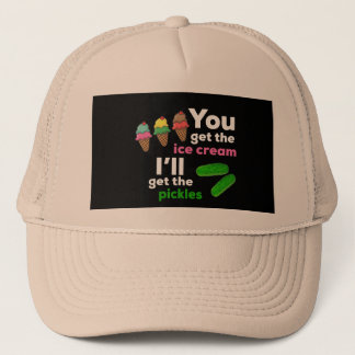 You Get The Ice Cream, I'll get the pickles Trucker Hat