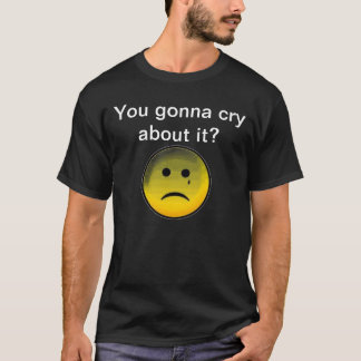 You gonna cry about it? T-Shirt
