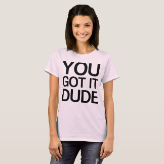 You got it dude T-Shirt