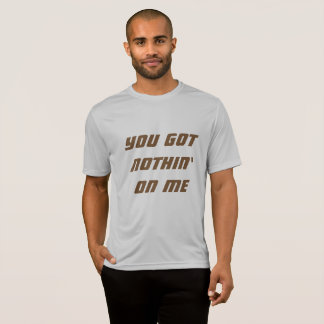 You got nothin' on me T-Shirt