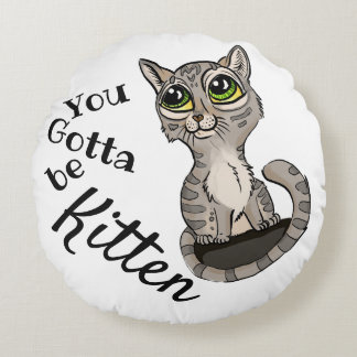 You Gotta be Kitten Pun Round Pillow
