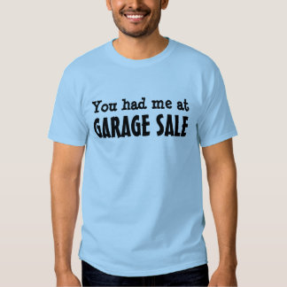 YOU HAD ME AT GARAGE SALE TEE SHIRTS