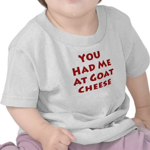 You Had Me At Goat Cheese T Shirts