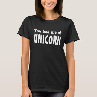 You had me at UNICORN T-Shirt
