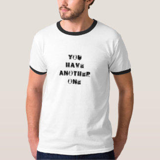 You Have Another One T-Shirt