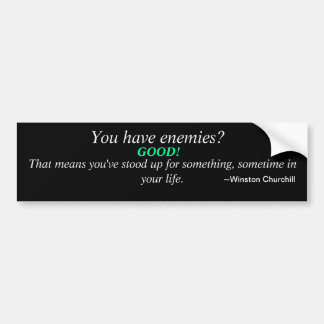You have enemies? Good. That means.... Bumper Sticker