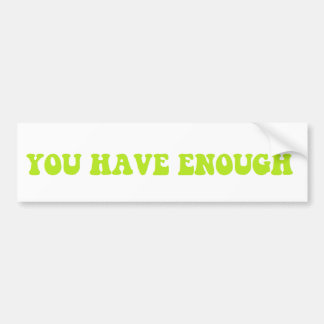 You Have Enough bumper sticker