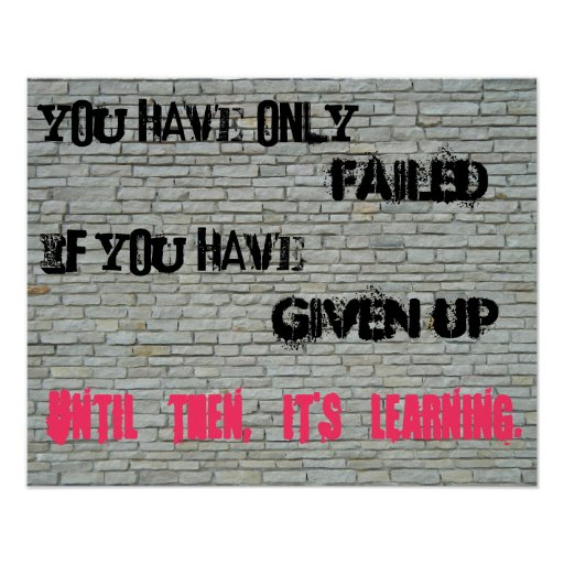 You have only failed if you have given up... print