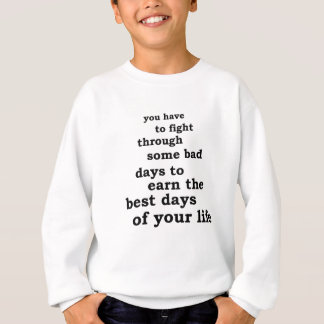 you have though some bad days to earn the best day sweatshirt
