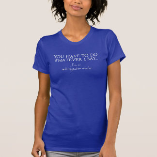 You have to do whatever I say...... T-Shirt
