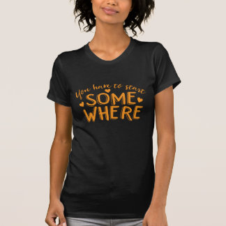 you have to start somewhere T-Shirt