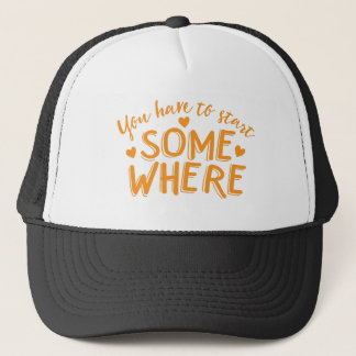 you have to start somewhere trucker hat
