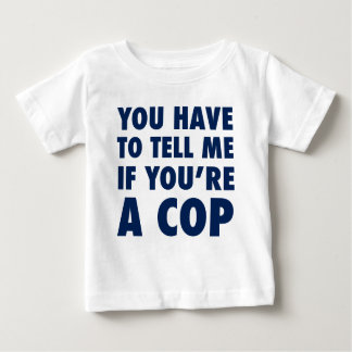 You have to tell me if you're a cop baby T-Shirt