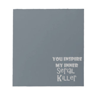 You Inspire my Inner Serial Killer Notepad