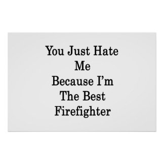 You Just Hate Me Because I m The Best Firefighter Print