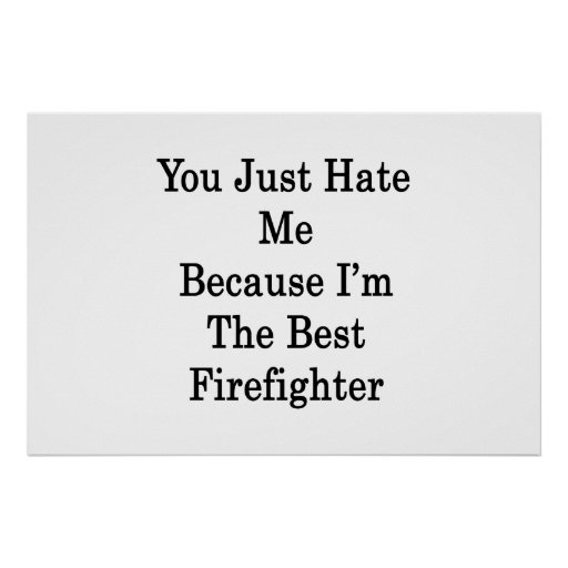 You Just Hate Me Because I'm The Best Firefighter Print