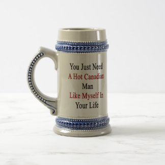 You Just Need A Hot Canadian Man Like Myself In Yo Beer Stein